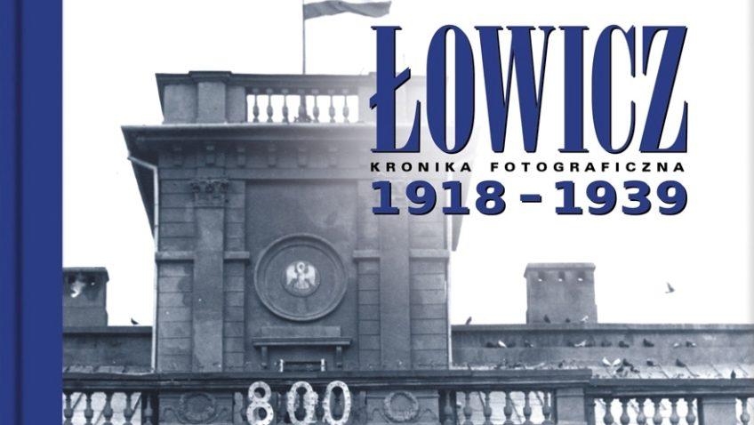 """""""ŁOWICZ 1918-1939. KRONIKA FOTOGRAFICZNA"""""""